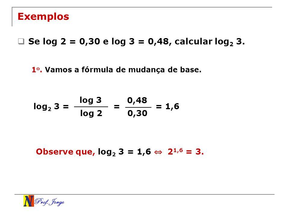 Prof. Jorge Exemplos Se log 2 = 0,30 e log 3 = 0,48, calcular log 2 3. log 3 log 2 log 2 3 = 0,48 0,30 = 1 o. Vamos a fórmula de mudança de base. = 1,
