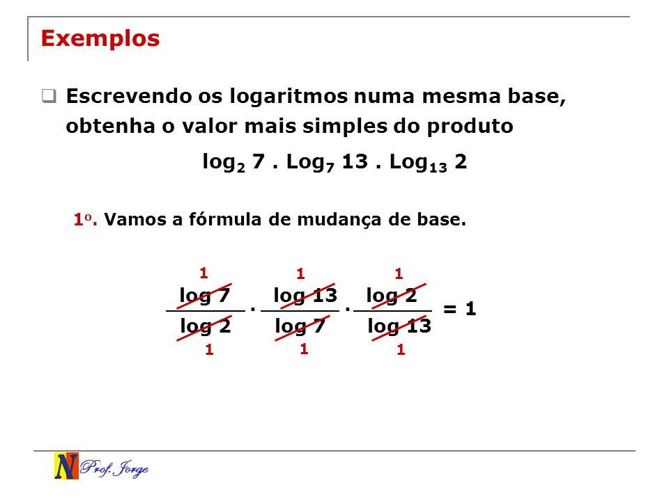 Prof. Jorge Exemplos Escrevendo os logaritmos numa mesma base, obtenha o valor mais simples do produto log 2 7. Log 7 13. Log 13 2 log 7 log 2. 1 o. V