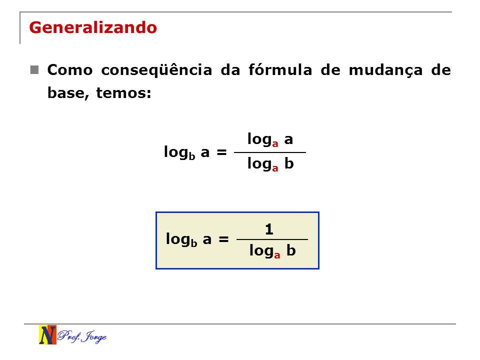 Prof. Jorge Generalizando Como conseqüência da fórmula de mudança de base, temos: log a a log a b log b a = 1 log a b log b a =