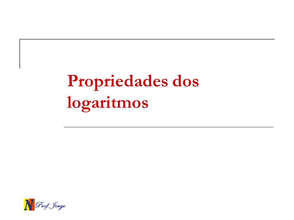 Prof. Jorge Propriedades dos logaritmos