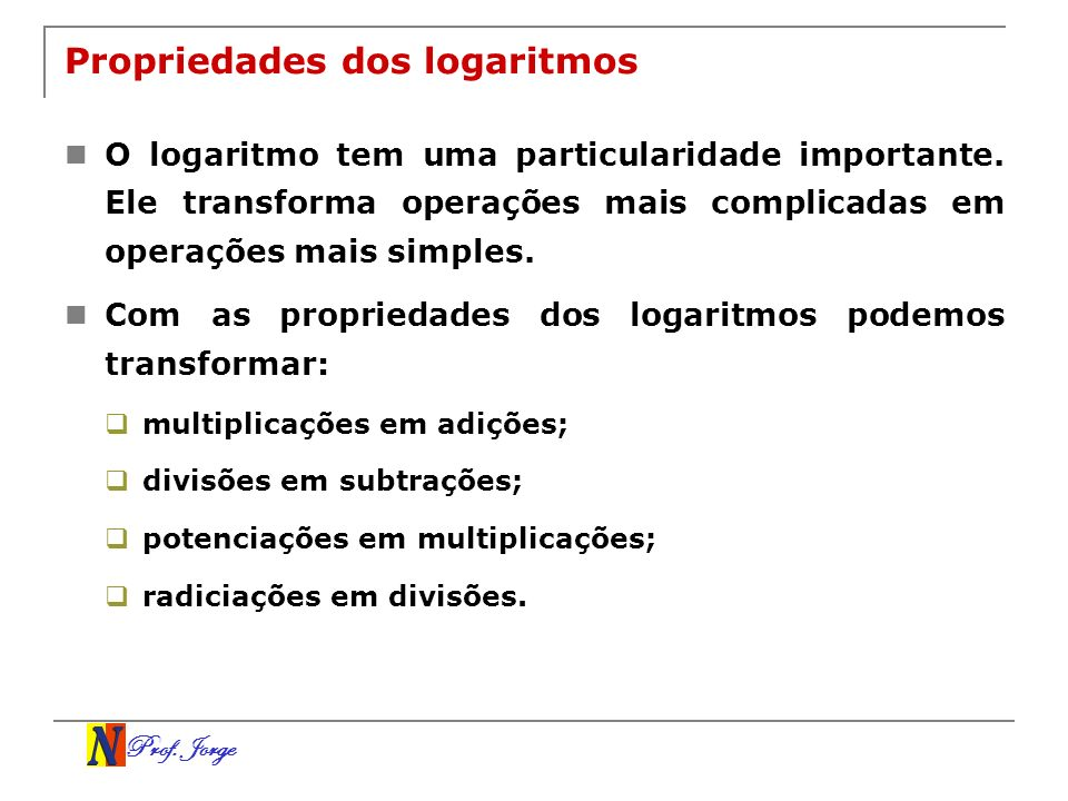 Prof. Jorge Propriedades dos logaritmos O logaritmo tem uma particularidade importante. Ele transforma operações mais complicadas em operações mais si