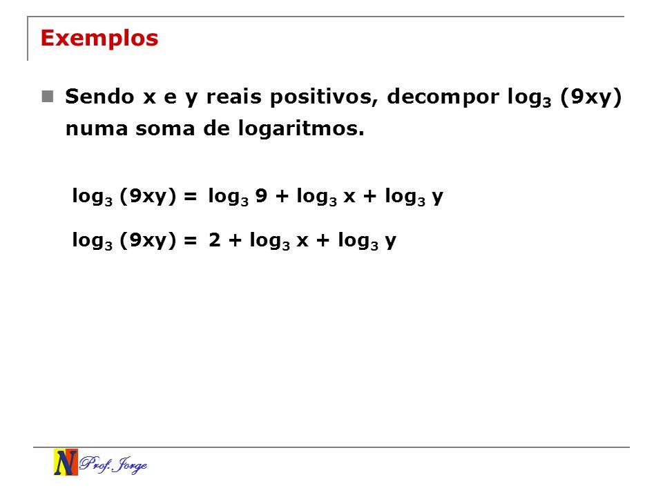 Prof. Jorge Exemplos Sendo x e y reais positivos, decompor log 3 (9xy) numa soma de logaritmos. log 3 (9xy) =log 3 9 + log 3 x + log 3 y log 3 (9xy) =