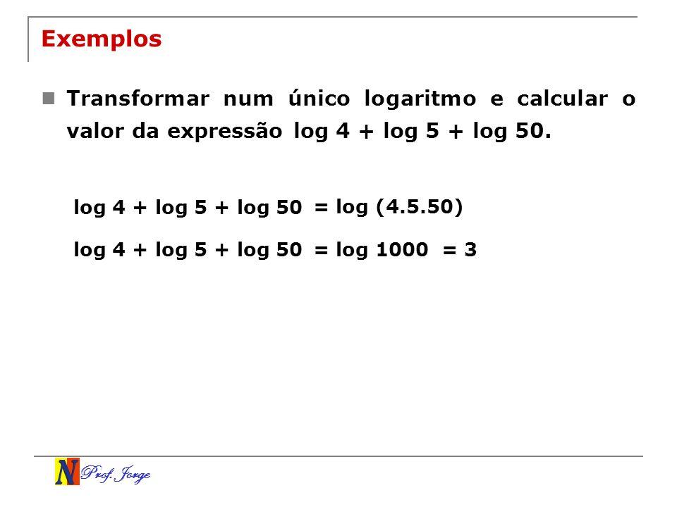 Prof. Jorge Exemplos Transformar num único logaritmo e calcular o valor da expressão log 4 + log 5 + log 50. log 4 + log 5 + log 50 = log (4.5.50) log