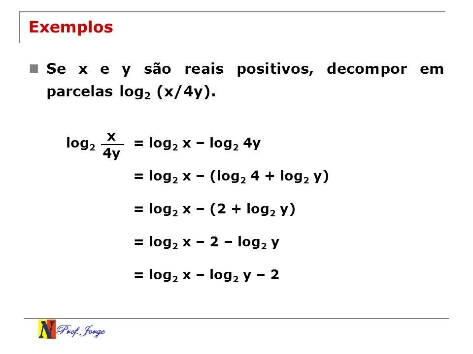 Prof. Jorge Exemplos Se x e y são reais positivos, decompor em parcelas log 2 (x/4y). log 2 x 4y = log 2 x – log 2 4y = log 2 x – (log 2 4 + log 2 y)