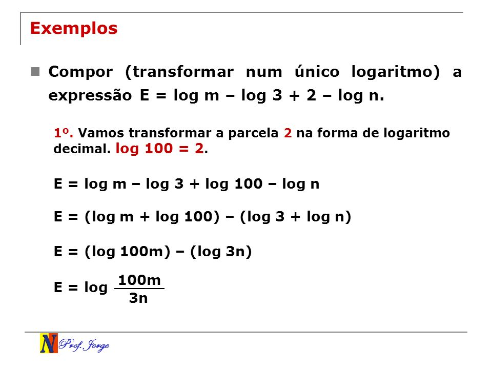 Prof. Jorge Exemplos Compor (transformar num único logaritmo) a expressão E = log m – log 3 + 2 – log n. 1º. Vamos transformar a parcela 2 na forma de