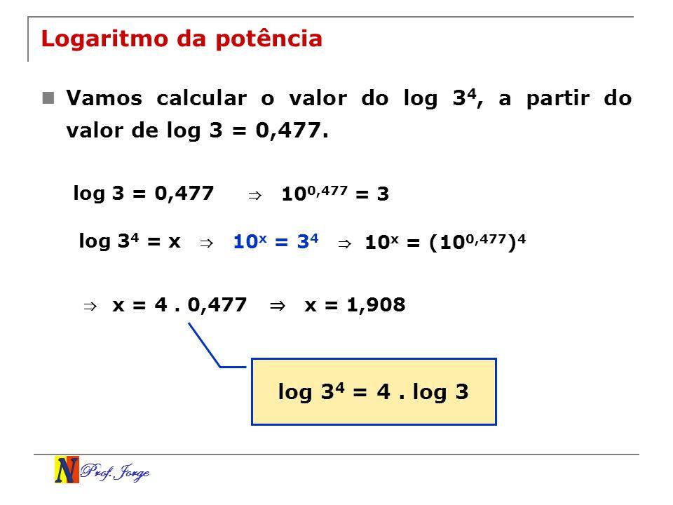 Prof. Jorge Logaritmo da potência Vamos calcular o valor do log 3 4, a partir do valor de log 3 = 0,477. log 3 = 0,477 10 0,477 = 3 log 3 4 = x 10 x =