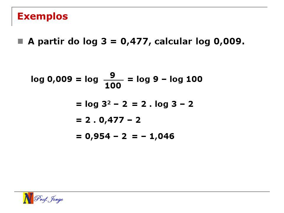 Prof. Jorge Exemplos A partir do log 3 = 0,477, calcular log 0,009. log 0,009 = log 9 100 = log 9 – log 100 = log 3 2 – 2= 2. log 3 – 2 = 2. 0,477 – 2