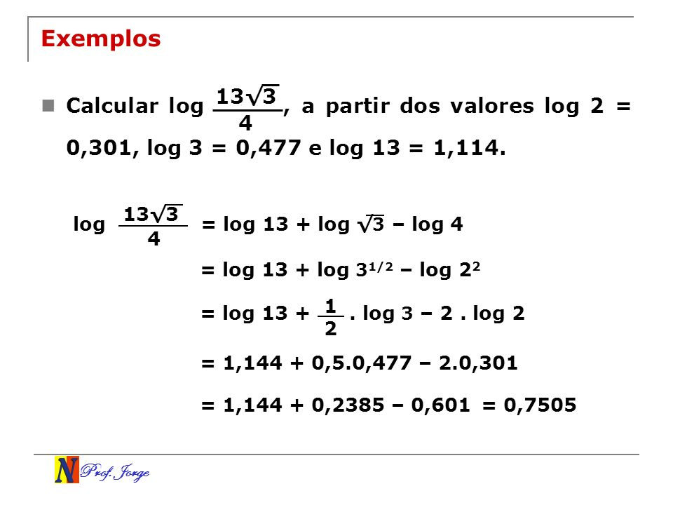 Prof. Jorge Exemplos Calcular log, a partir dos valores log 2 = 0,301, log 3 = 0,477 e log 13 = 1,114. 133 4 log 133 4 = log 13 + log 3 – log 4 = log