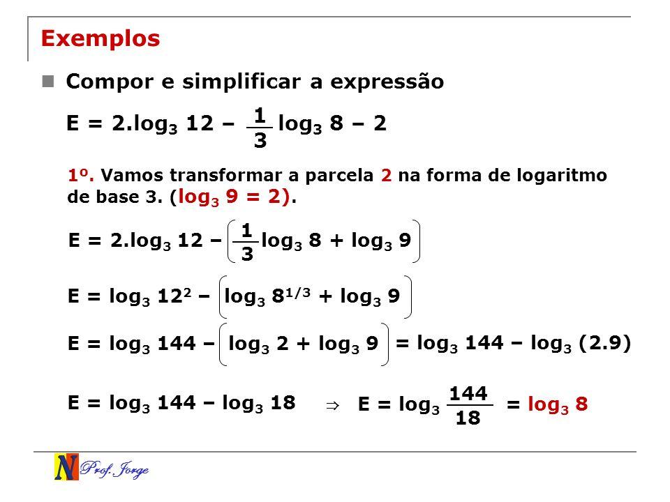 Prof. Jorge Exemplos Compor e simplificar a expressão E = 2.log 3 12 – log 3 8 – 2 1 3 1º. Vamos transformar a parcela 2 na forma de logaritmo de base