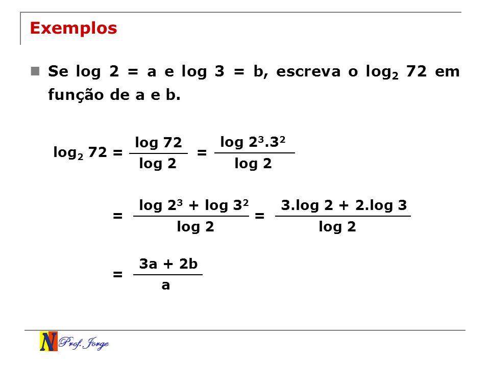 Prof. Jorge Exemplos Se log 2 = a e log 3 = b, escreva o log 2 72 em função de a e b. log 2 72 = log 72 log 2 = log 2 3.3 2 log 2 = log 2 3 + log 3 2
