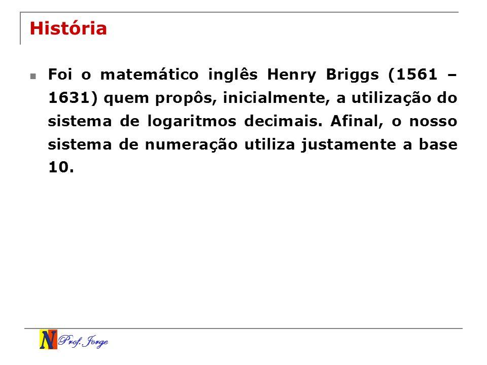 Prof. Jorge História Foi o matemático inglês Henry Briggs (1561 – 1631) quem propôs, inicialmente, a utilização do sistema de logaritmos decimais. Afi