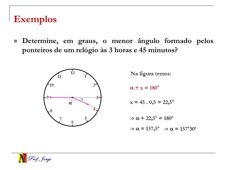 Prof. Jorge Exemplos Determine, em graus, o menor ângulo formado pelos ponteiros de um relógio às 3 horas e 45 minutos? Na figura temos: + x = 180º x