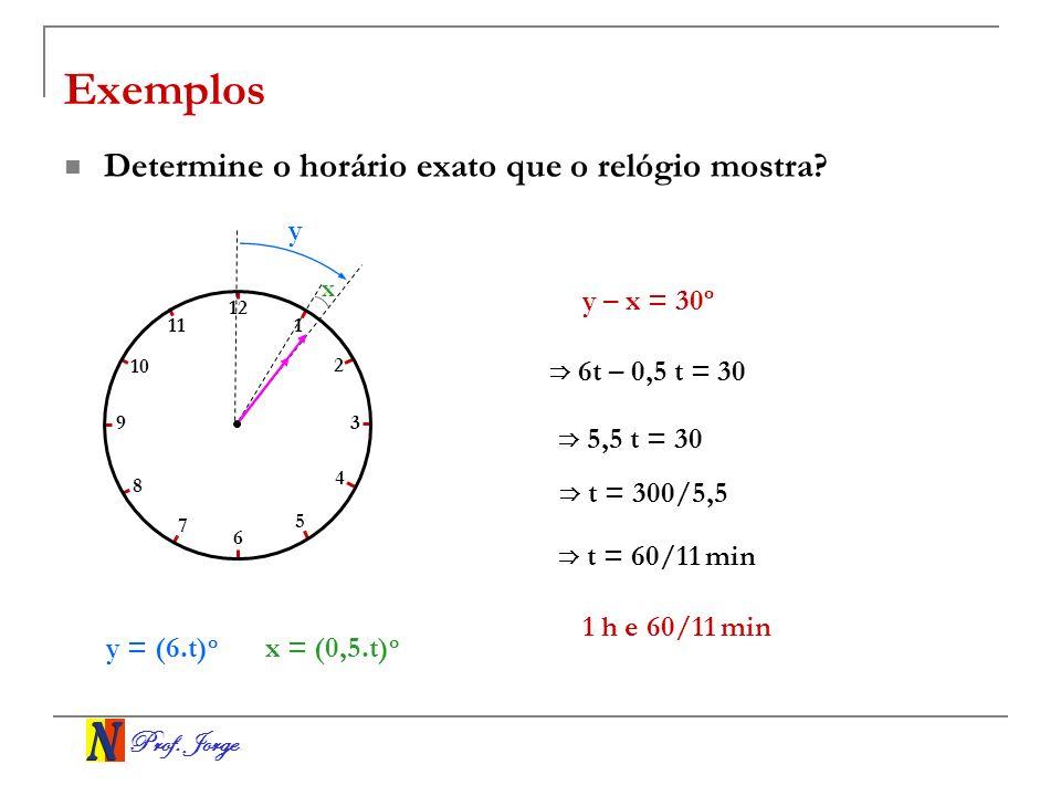Prof. Jorge x Exemplos Determine o horário exato que o relógio mostra? y = (6.t) o 6 t – 0,5 t = 30 5,5 t = 30 t = 300/5,5 1 2 3 4 5 6 7 8 9 10 11 12
