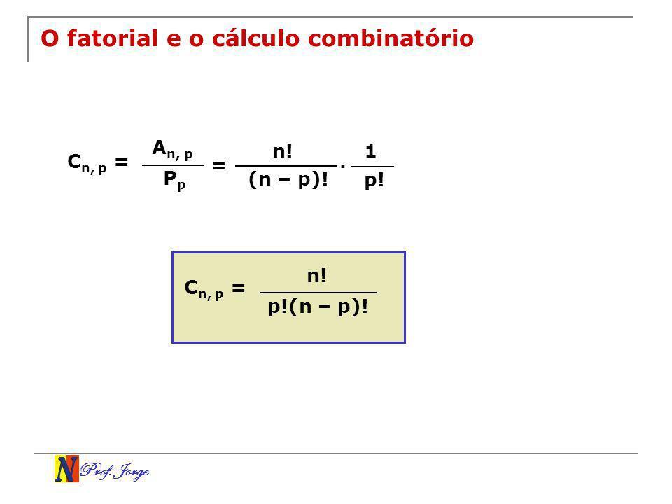 Prof. Jorge O fatorial e o cálculo combinatório C n, p = A n, p P p = n! (n – p)!. 1 p! C n, p = n! p!(n – p)!