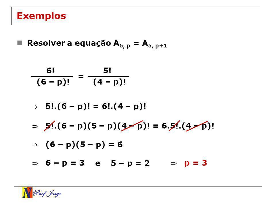 Prof. Jorge Exemplos Resolver a equação A 6, p = A 5, p+1 6! (6 – p)! = 5! (4 – p)! 5!.(6 – p)! = 6!.(4 – p)! 5!.(6 – p)(5 – p)(4 – p)! = 6.5!.(4 – p)