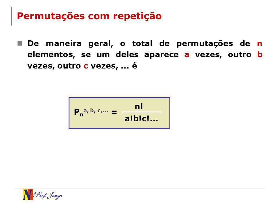 Prof. Jorge Permutações com repetição De maneira geral, o total de permutações de n elementos, se um deles aparece a vezes, outro b vezes, outro c vez