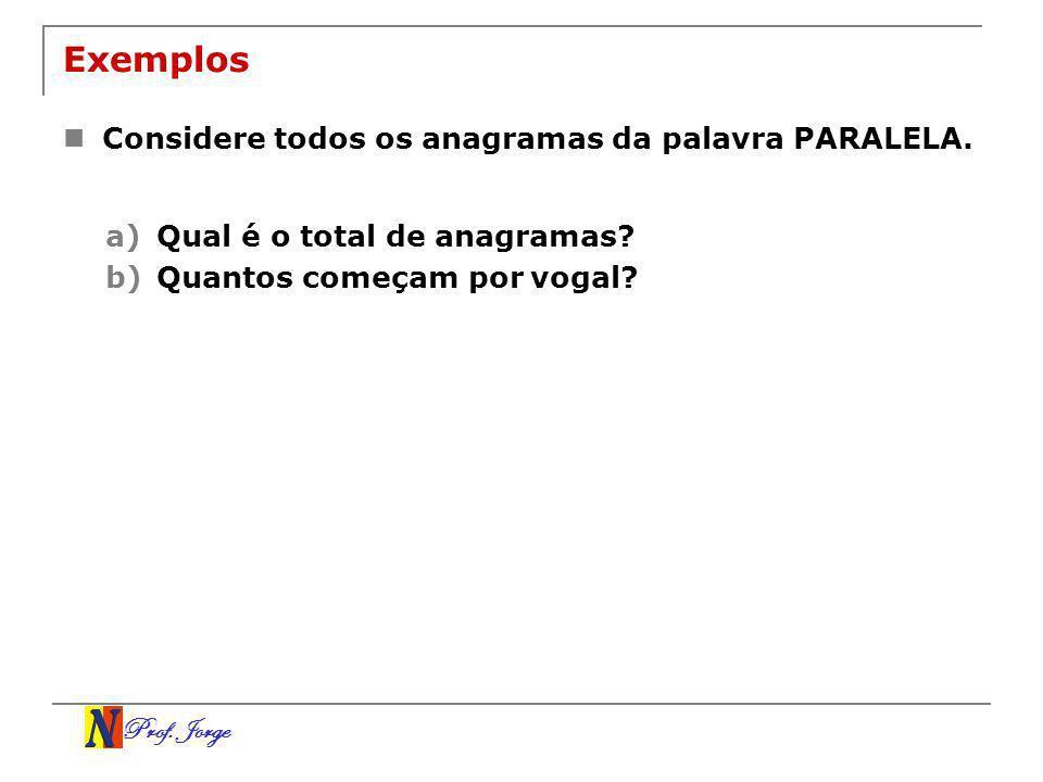 Prof. Jorge Exemplos Considere todos os anagramas da palavra PARALELA. a)Qual é o total de anagramas? b)Quantos começam por vogal?