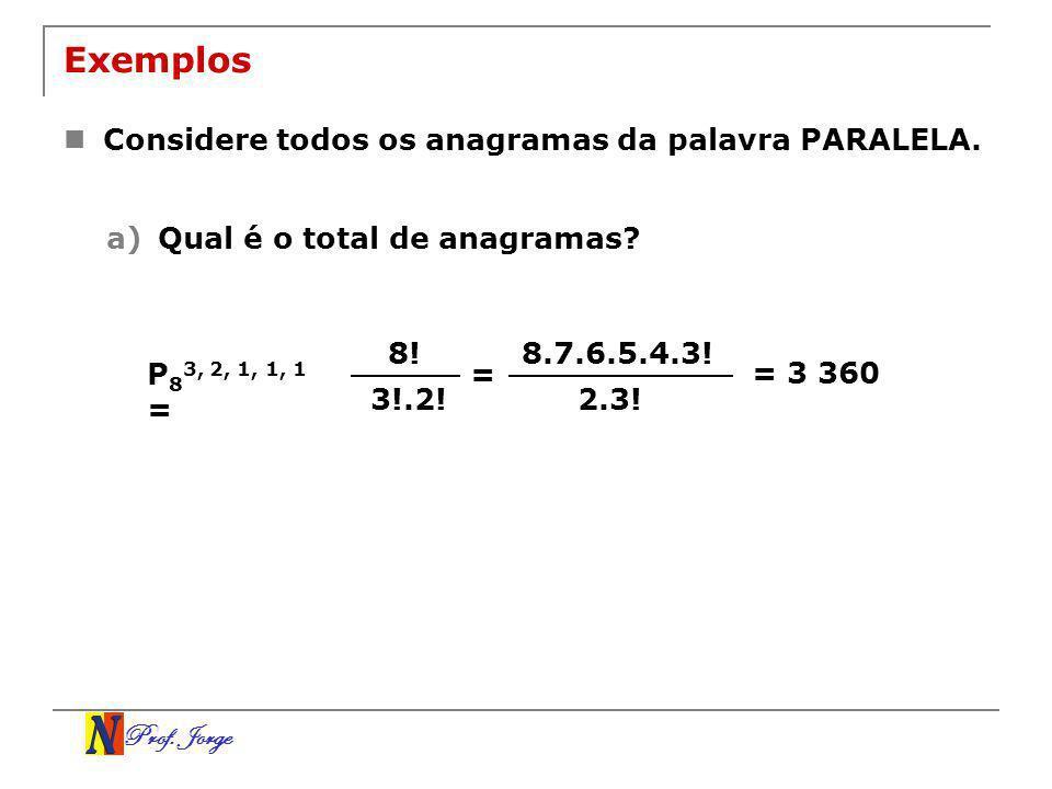 Prof. Jorge Exemplos Considere todos os anagramas da palavra PARALELA. a)Qual é o total de anagramas? 8! 3!.2! P 8 3, 2, 1, 1, 1 = = 8.7.6.5.4.3! 2.3!