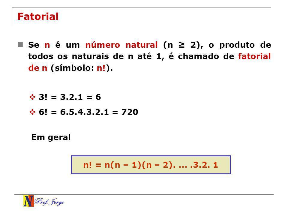 Prof. Jorge Fatorial Se n é um número natural (n 2), o produto de todos os naturais de n até 1, é chamado de fatorial de n (símbolo: n!). 3! = 3.2.1 =
