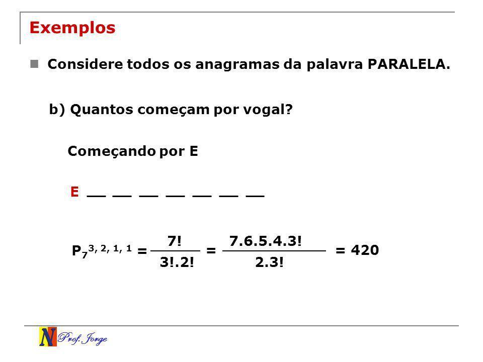 Prof. Jorge Exemplos Considere todos os anagramas da palavra PARALELA. b) Quantos começam por vogal? Começando por E E 7! 3!.2! P 7 3, 2, 1, 1 = = 7.6
