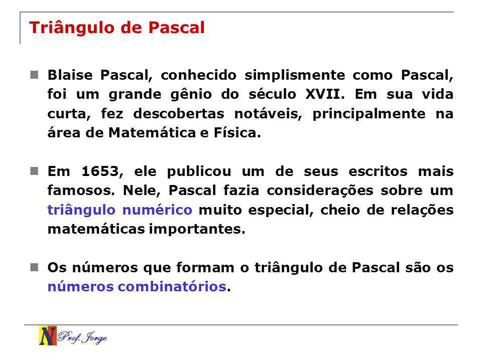 Prof. Jorge Triângulo de Pascal Blaise Pascal, conhecido simplismente como Pascal, foi um grande gênio do século XVII. Em sua vida curta, fez descober