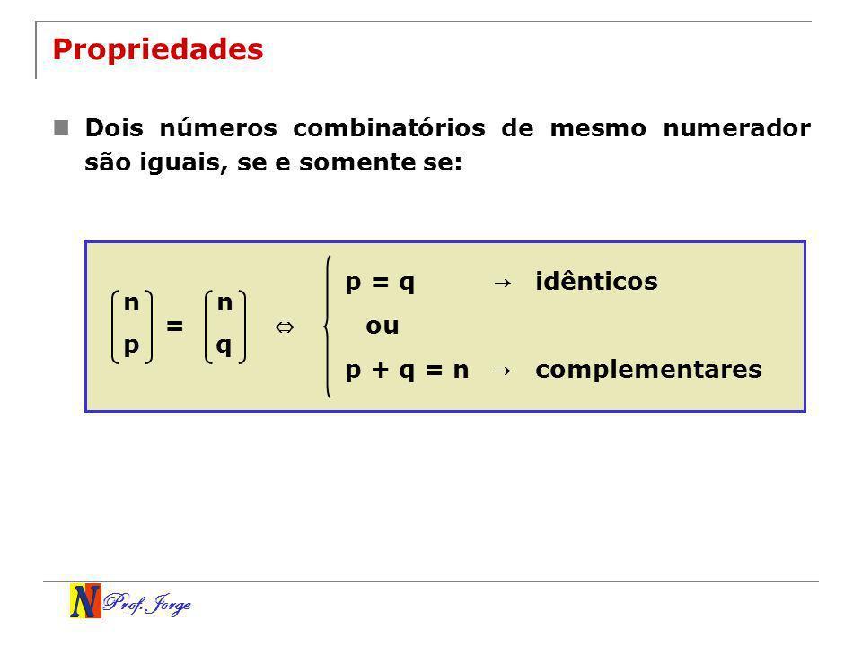 Prof. Jorge Propriedades Dois números combinatórios de mesmo numerador são iguais, se e somente se: n p = n q p = q ou p + q = n idênticos complementa