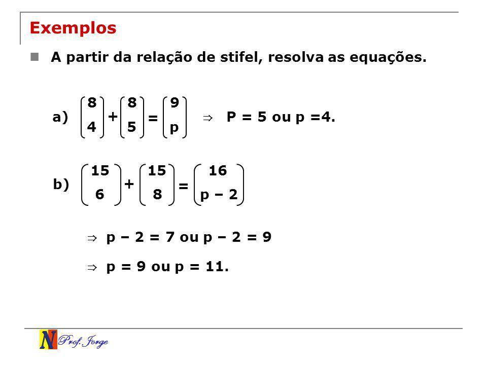 Prof. Jorge Exemplos A partir da relação de stifel, resolva as equações. 8 4 + = 8 5 9 p a) P = 5 ou p =4. 15 6 + = 8 16 p – 2 b) p – 2 = 7 ou p – 2 =