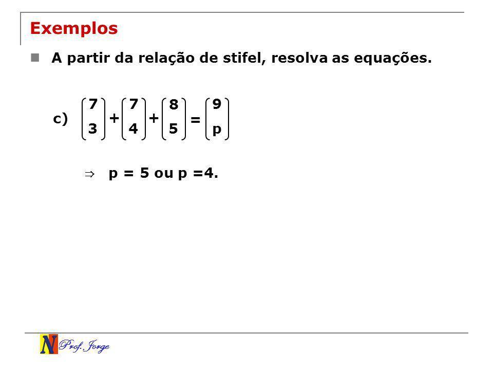 Prof. Jorge Exemplos A partir da relação de stifel, resolva as equações. 7 3 + = 7 4 9 p c) p = 5 ou p =4. + 8 5