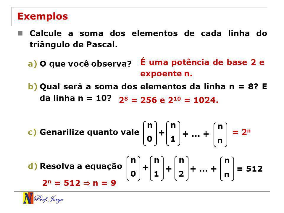 Prof. Jorge Exemplos Calcule a soma dos elementos de cada linha do triângulo de Pascal. a)O que você observa? b)Qual será a soma dos elementos da linh