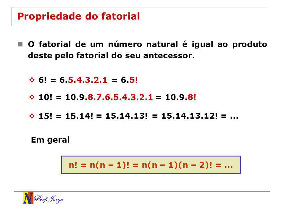 Prof. Jorge Propriedade do fatorial O fatorial de um número natural é igual ao produto deste pelo fatorial do seu antecessor. 6! = 6.5.4.3.2.1 10! = 1