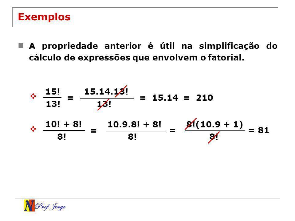 Prof. Jorge Exemplos A propriedade anterior é útil na simplificação do cálculo de expressões que envolvem o fatorial. 15! 13! = 15.14.13! 13! = 15.14