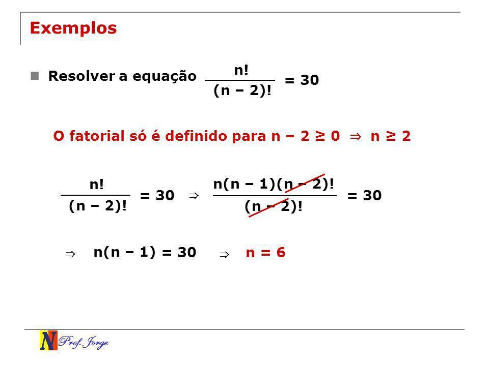 Prof. Jorge Exemplos Resolver a equação n! (n – 2)! = 30 O fatorial só é definido para n – 2 0 n 2 n! (n – 2)! = 30 n(n – 1)(n – 2)! (n – 2)! = 30 n(n