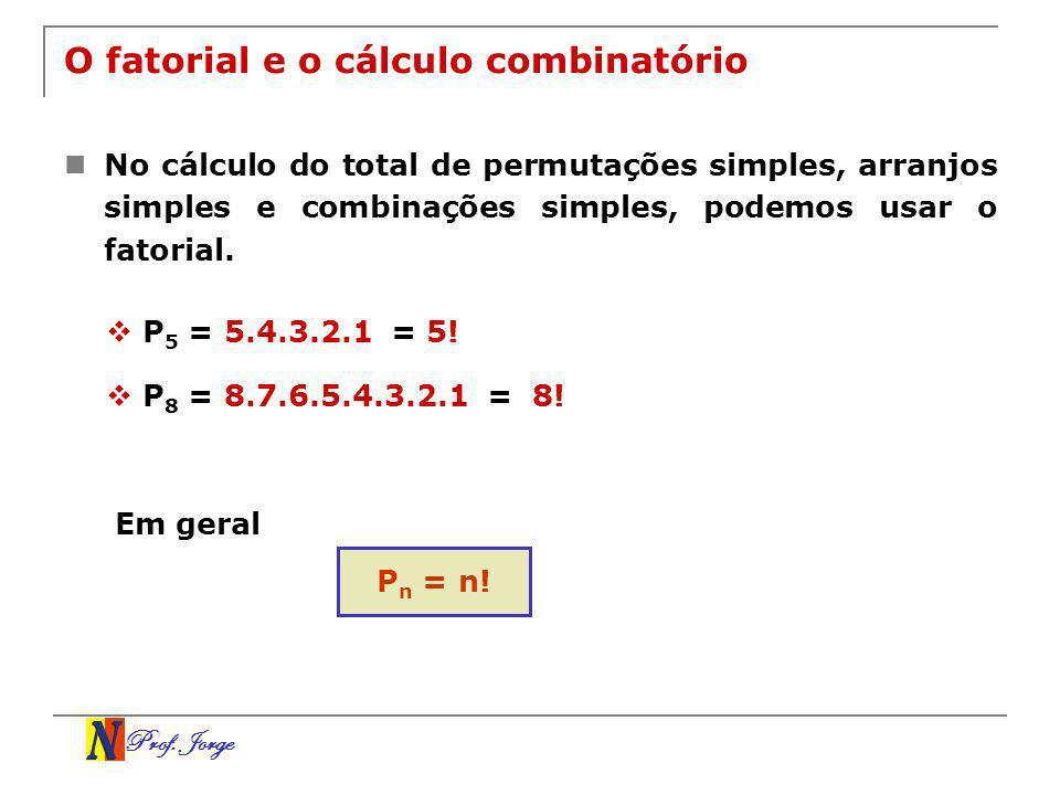 Prof. Jorge O fatorial e o cálculo combinatório No cálculo do total de permutações simples, arranjos simples e combinações simples, podemos usar o fat