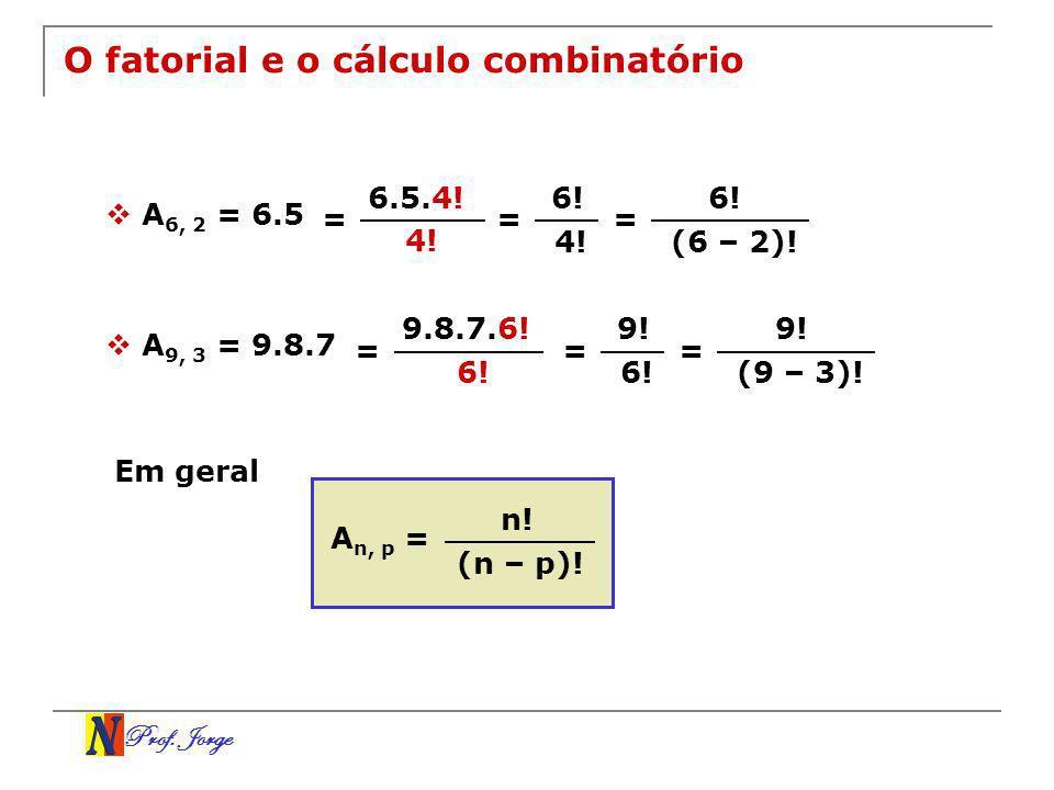 Prof. Jorge O fatorial e o cálculo combinatório A 6, 2 = 6.5 = 6.5.4! 4! = 6! 4! = 6! (6 – 2)! A 9, 3 = 9.8.7 = 9.8.7.6! 6! = 9! 6! = 9! (9 – 3)! Em g