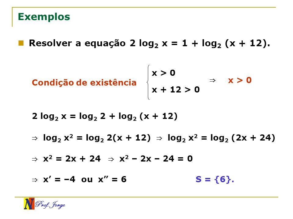Prof. Jorge Exemplos Resolver a equação 2 log 2 x = 1 + log 2 (x + 12). Condição de existência x > 0 x + 12 > 0 x > 0 2 log 2 x = log 2 2 + log 2 (x +