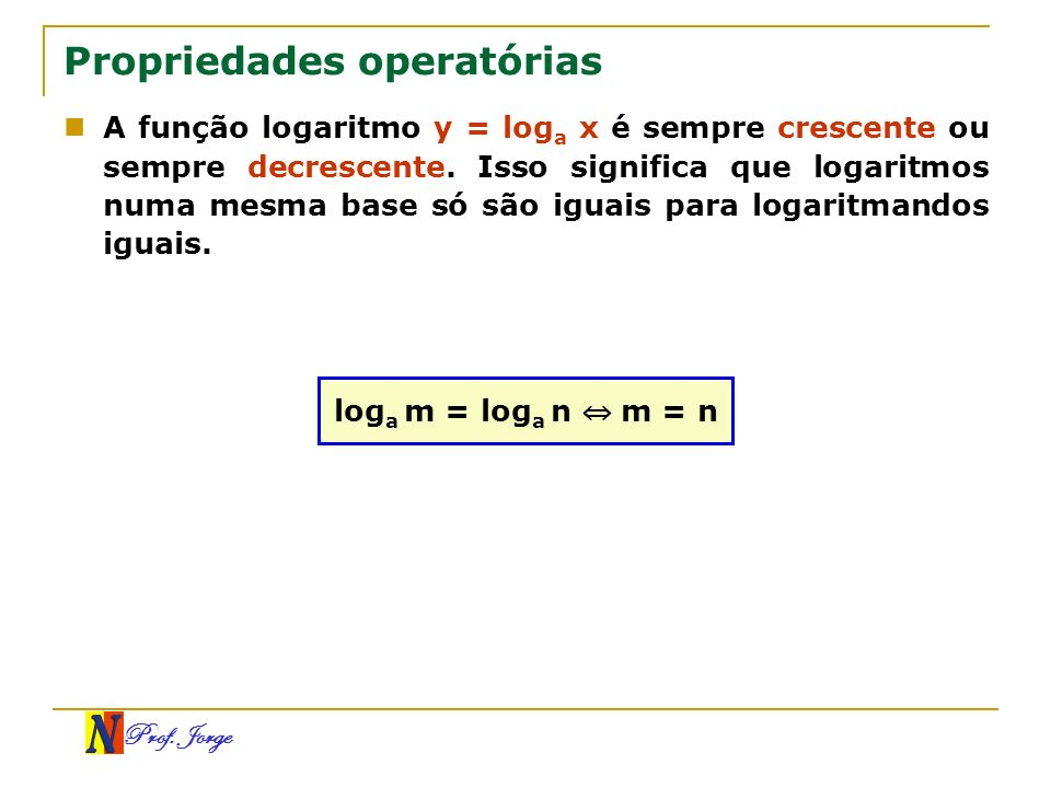 Prof. Jorge Exemplos log 3 x = log 3 5 x = 5 log (3x – 1) = log 2x 3x – 1 = 2x x = 1