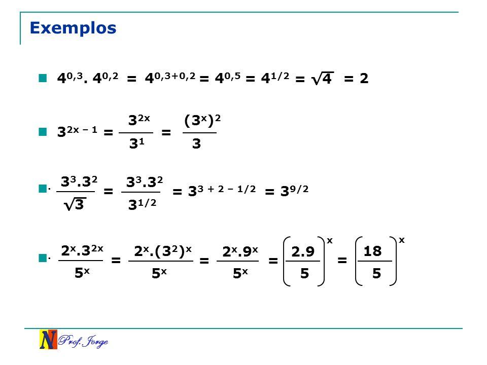 Prof. Jorge 3 3 3.3 2 Exemplos 4 0,3. 4 0,2 = 4 0,3+0,2 = 4 0,5 = 4 1/2 = 4 = 2 3 2x – 1 = 3 2x 3 1 = (3 x ) 2 3 = 3 1/2 3 3.3 2 = 3 3 + 2 – 1/2 = 3 9