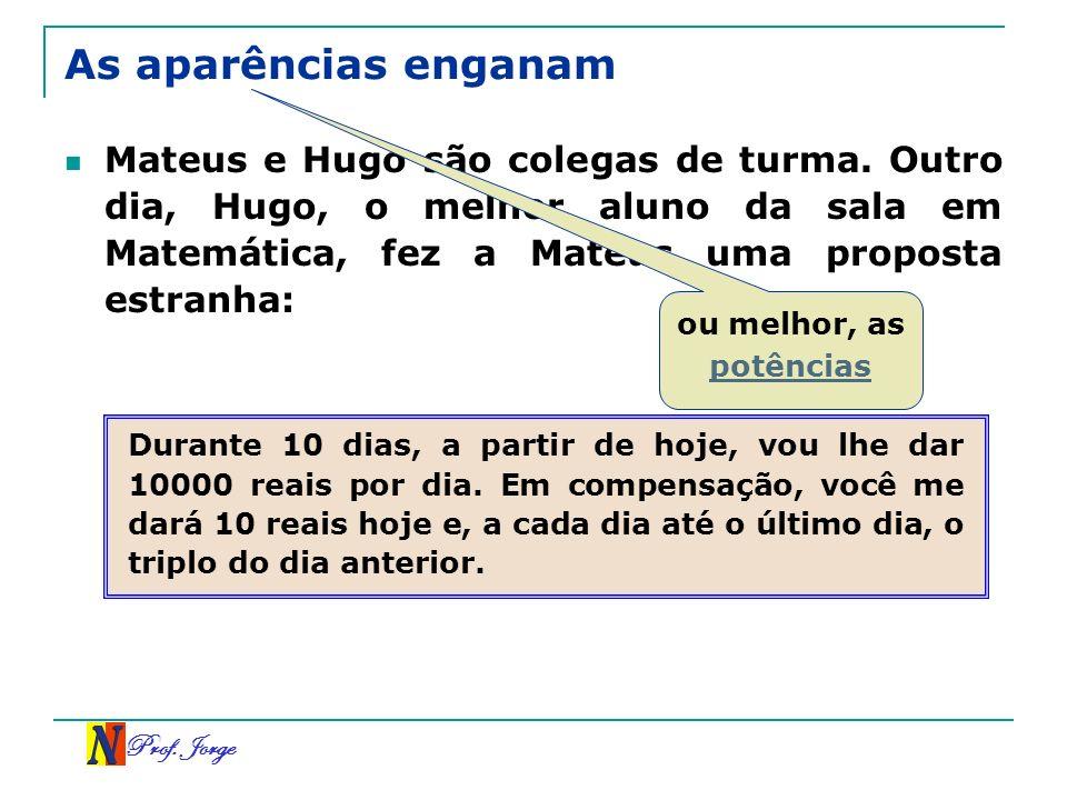 Prof. Jorge As aparências enganam Mateus e Hugo são colegas de turma. Outro dia, Hugo, o melhor aluno da sala em Matemática, fez a Mateus uma proposta