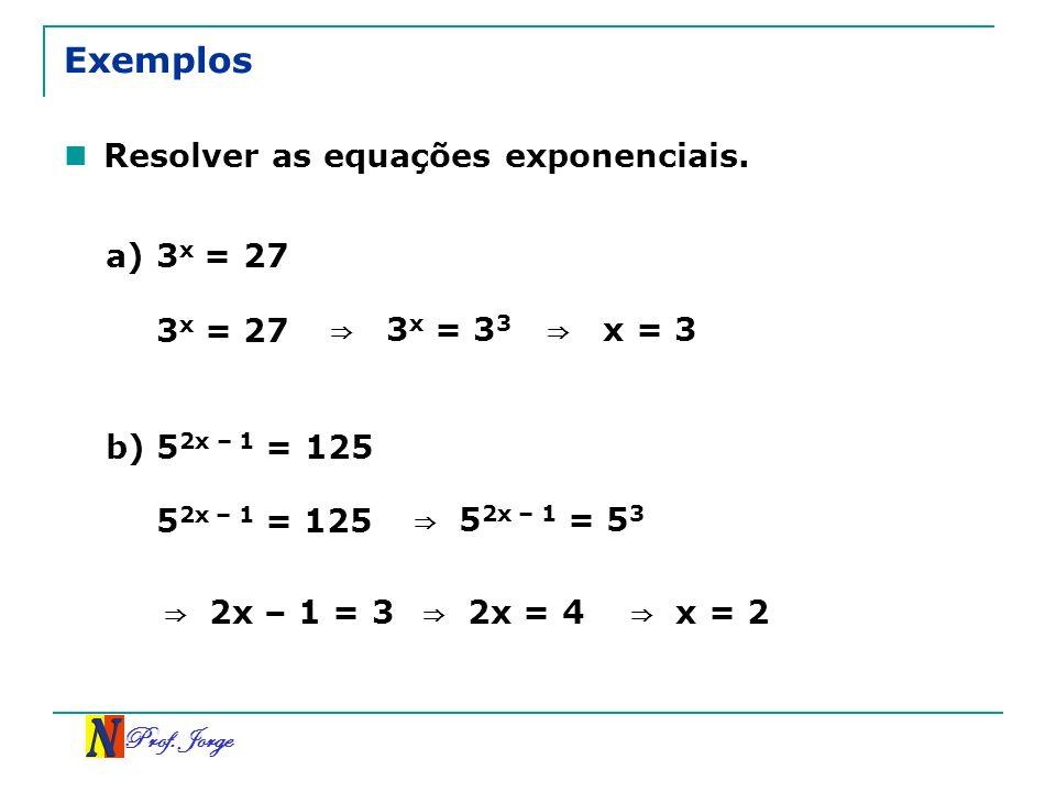 Prof. Jorge Exemplos Resolver as equações exponenciais. a) 3 x = 27 3 x = 27 3 x = 3 3 x = 3 b) 5 2x – 1 = 125 5 2x – 1 = 125 5 2x – 1 = 5 3 2x – 1 =