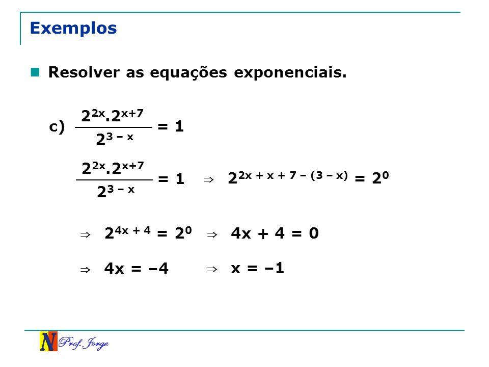 Prof. Jorge Exemplos Resolver as equações exponenciais. c) 2 2x.2 x+7 2 3 – x = 1 2 2x.2 x+7 2 3 – x 2 2x + x + 7 – (3 – x) = 2 0 2 4x + 4 = 2 0 4x +