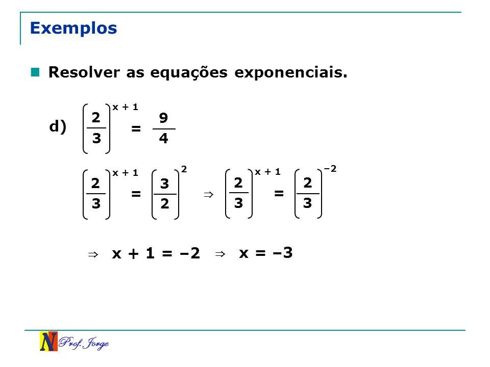 Prof. Jorge Exemplos Resolver as equações exponenciais. d) 2 3 x + 1 = 9 4 2 3 x + 1 = 3 2 2 2 3 x + 1 = 2 3 –2 x + 1 = –2 x = –3