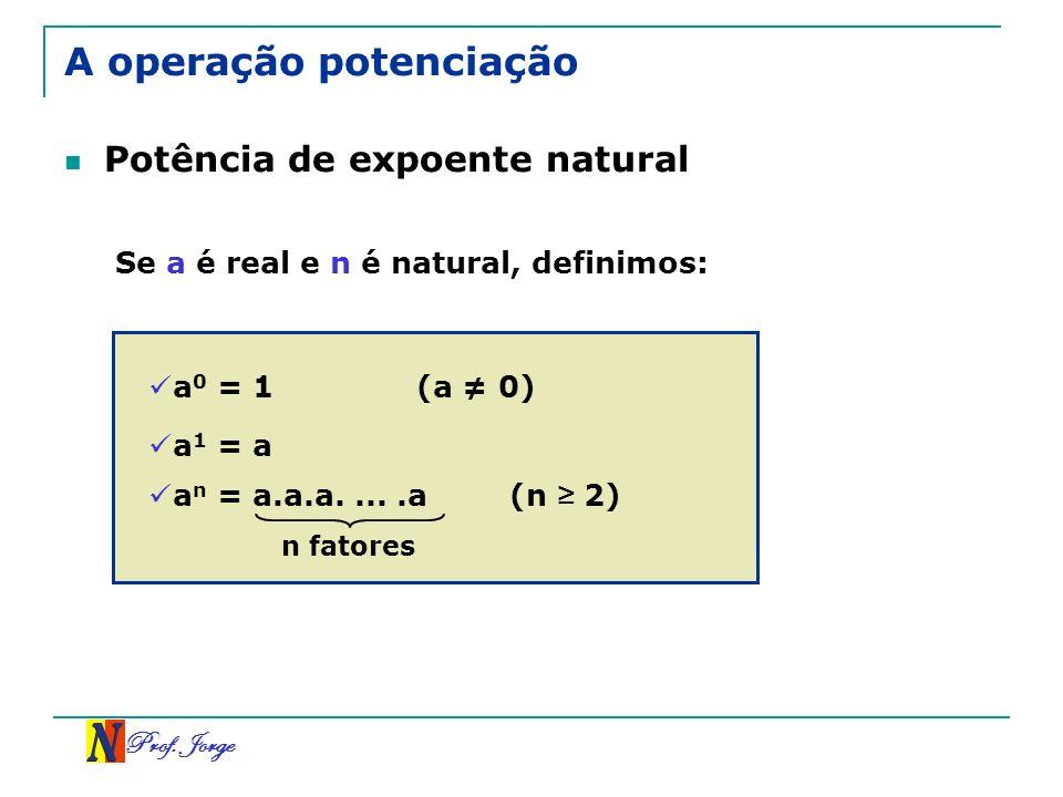 Prof. Jorge A operação potenciação Potência de expoente natural Se a é real e n é natural, definimos: a 0 = 1(a 0) a 1 = a a n = a.a.a.....a(n 2) n fa
