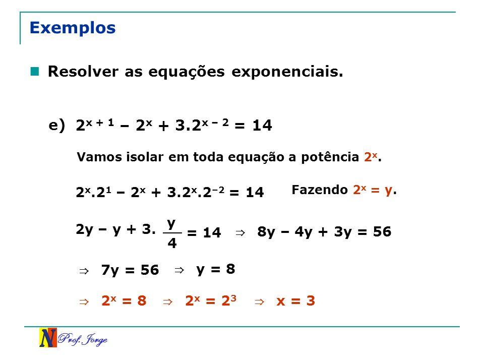 Prof. Jorge Exemplos Resolver as equações exponenciais. e) 2 x + 1 – 2 x + 3.2 x – 2 = 14 2 x.2 1 – 2 x + 3.2 x.2 –2 = 14 Vamos isolar em toda equação