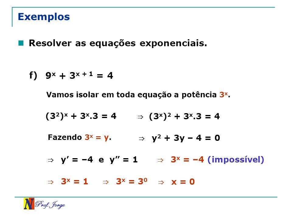 Prof. Jorge Exemplos Resolver as equações exponenciais. f) 9 x + 3 x + 1 = 4 (3 2 ) x + 3 x.3 = 4 Vamos isolar em toda equação a potência 3 x. Fazendo