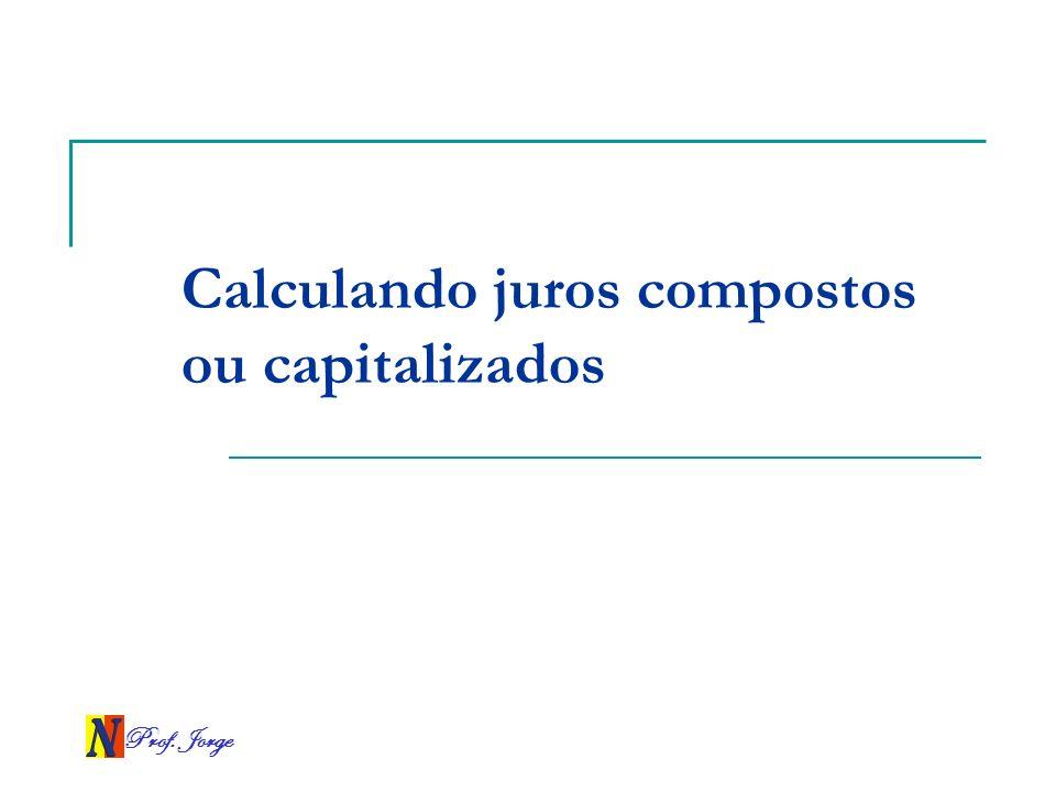 Prof. Jorge Calculando juros compostos ou capitalizados