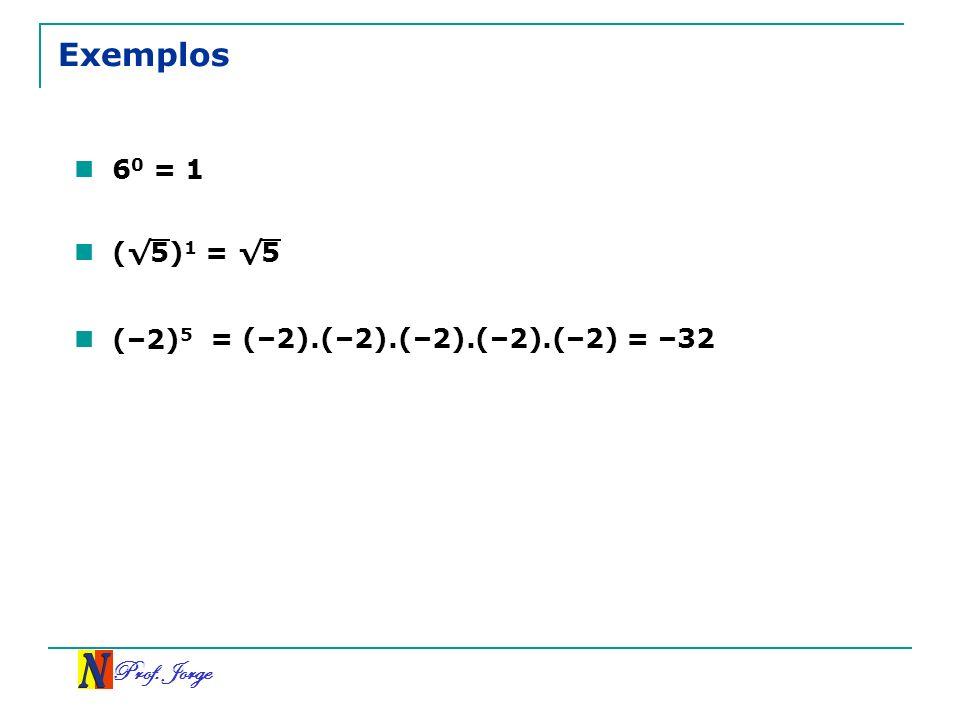 Prof. Jorge (5) 1 = 5 Exemplos 6 0 = 1 (–2) 5 = (–2).(–2).(–2).(–2).(–2)= –32
