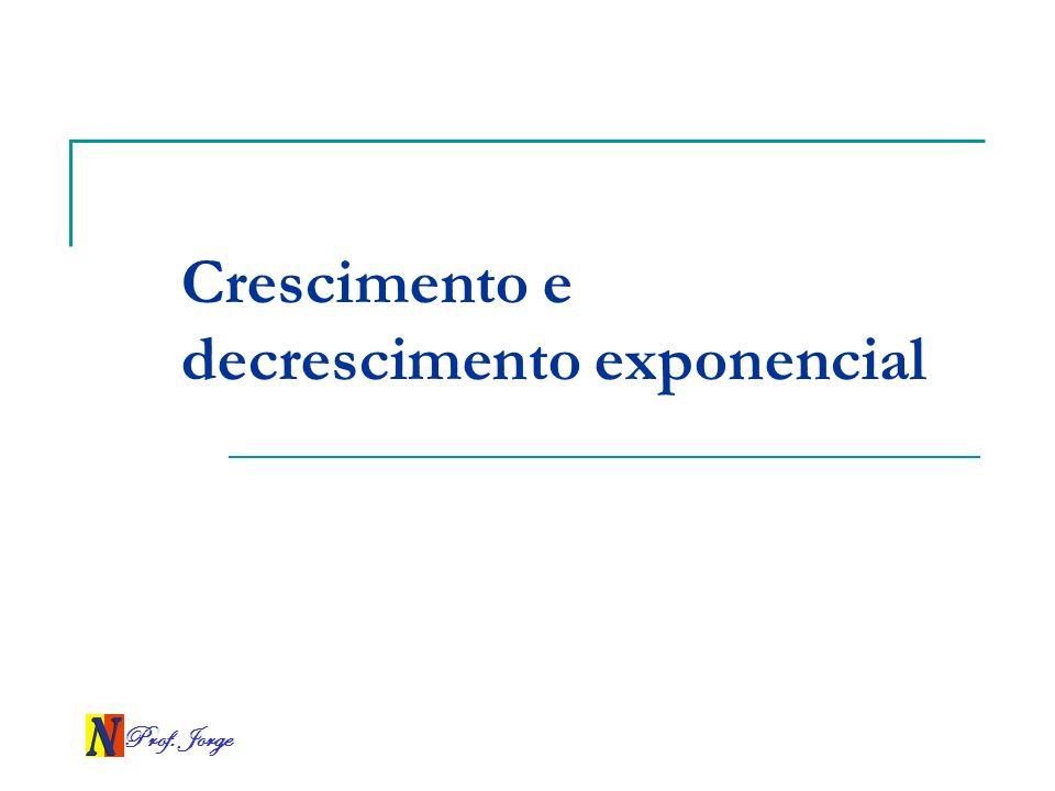 Prof. Jorge Crescimento e decrescimento exponencial