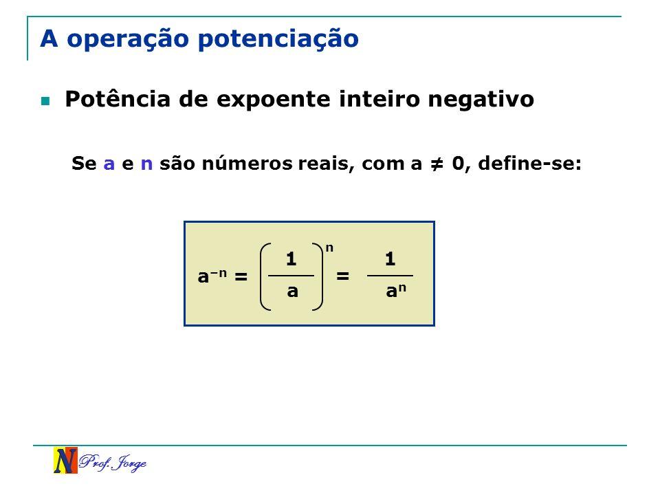 Prof. Jorge A operação potenciação Potência de expoente inteiro negativo Se a e n são números reais, com a 0, define-se: a –n = 1 a n = 1 a n