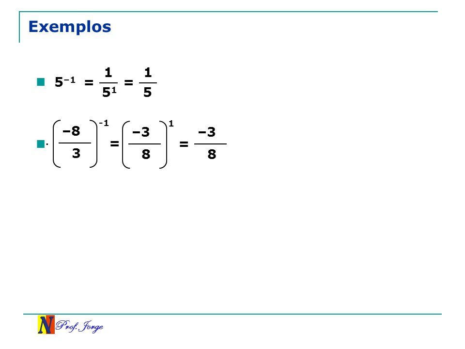 Prof. Jorge Exemplos 5 –1 = 1 5151 = 1 5. –8 3 -1 = –3 8 1 = –3 8