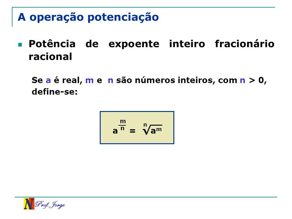Prof. Jorge A operação potenciação Potência de expoente inteiro fracionário racional Se a é real, m e n são números inteiros, com n > 0, define-se: a